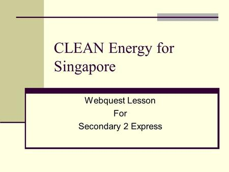 CLEAN Energy for Singapore Webquest Lesson For Secondary 2 Express.