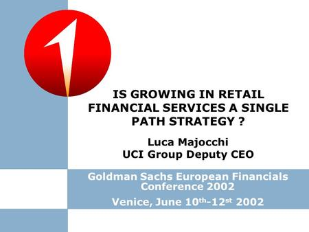 Luca Majocchi UCI Group Deputy CEO Goldman Sachs European Financials Conference 2002 Venice, June 10 th -12 st 2002 IS GROWING IN RETAIL FINANCIAL SERVICES.
