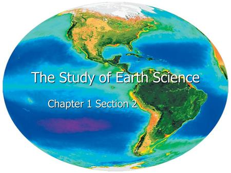 The Study of Earth Science Chapter 1 Section 2. Essential Questions Ch1 S2 1. What are the big ideas of Earth science? 2. What are the branches of Earth.
