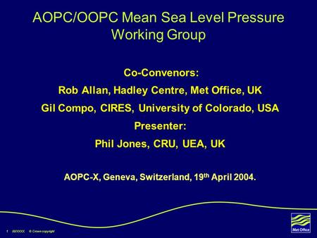 1 00/XXXX © Crown copyright AOPC/OOPC Mean Sea Level Pressure Working Group Co-Convenors: Rob Allan, Hadley Centre, Met Office, UK Gil Compo, CIRES, University.