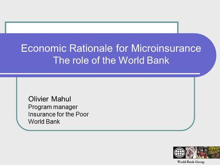 World Bank Group Economic Rationale for Microinsurance The role of the World Bank Olivier Mahul Program manager Insurance for the Poor World Bank.
