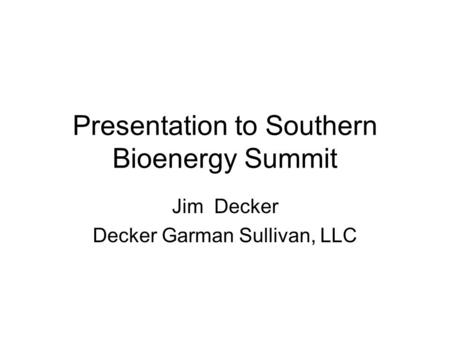 Presentation to Southern Bioenergy Summit Jim Decker Decker Garman Sullivan, LLC.