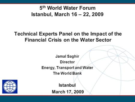 Technical Experts Panel on the Impact of the Financial Crisis on the Water Sector Jamal Saghir Director Energy, Transport and Water The World Bank Istanbul.