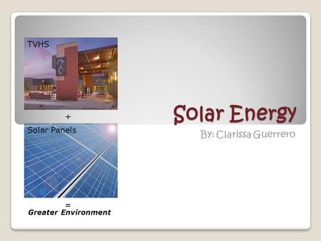 Solar Energy By: Clarissa Guerrero + TVHS Solar Panels = Greater Environment.