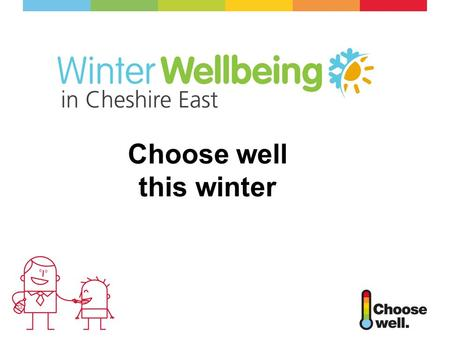 Choose well this winter. What is Choose Well National NHS information campaign Promoting various healthcare services Advice and guidance on common winter.