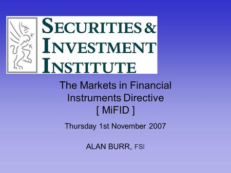 The Markets in Financial Instruments Directive [ MiFID ] Thursday 1st November 2007 ALAN BURR, FSI.