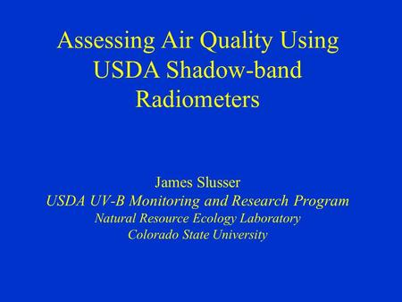 Assessing Air Quality Using USDA Shadow-band Radiometers James Slusser USDA UV-B Monitoring and Research Program Natural Resource Ecology Laboratory Colorado.