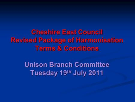 Cheshire East Council Revised Package of Harmonisation Terms & Conditions Unison Branch Committee Tuesday 19 th July 2011.