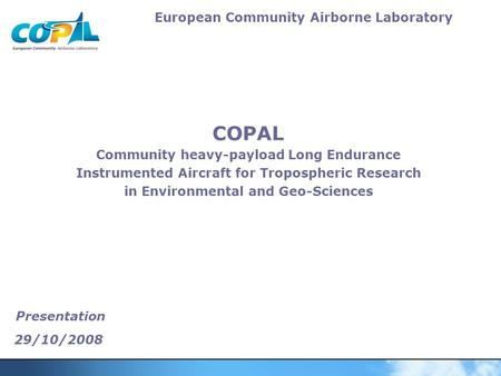 European Community Airborne Laboratory Presentation 29/10/2008 COPAL Community heavy-payload Long Endurance Instrumented Aircraft for Tropospheric Research.