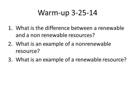 Warm-up 3-25-14 What is the difference between a renewable and a non renewable resources? What is an example of a nonrenewable resource? What is an example.