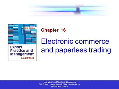 Use with Export Practice & Management Fifth Edition by Alan Branch ISBN 1–84480–081–4 © 2006 Alan Branch Chapter 16 Electronic commerce and paperless trading.