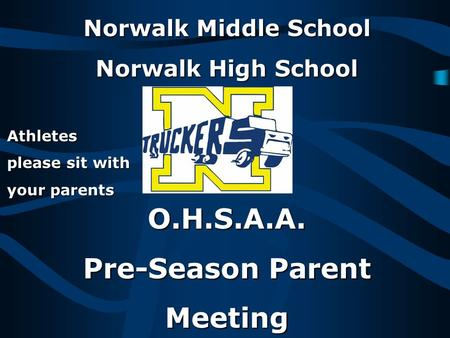 Norwalk Middle School Norwalk High School O.H.S.A.A. Pre-Season Parent Meeting Athletes please sit with your parents.