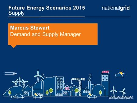 Future Energy Scenarios 2015 Supply Marcus Stewart Demand and Supply Manager.