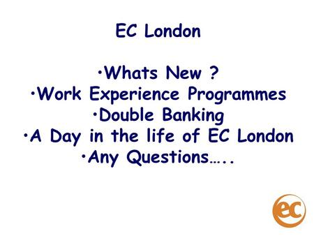 EC London Whats New ? Work Experience Programmes Double Banking A Day in the life of EC London Any Questions…..