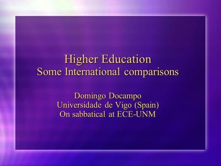 Higher Education Some International comparisons Domingo Docampo Universidade de Vigo (Spain) On sabbatical at ECE-UNM.