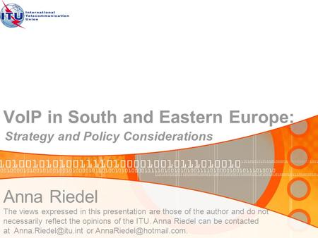 VoIP in South and Eastern Europe: Strategy and Policy Considerations Anna Riedel The views expressed in this presentation are those of the author and do.