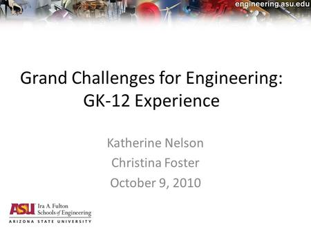 Grand Challenges for Engineering: GK-12 Experience Katherine Nelson Christina Foster October 9, 2010.