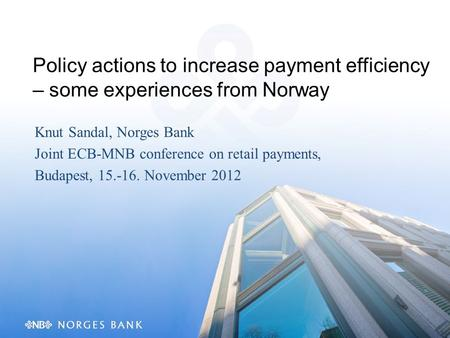 Policy actions to increase payment efficiency – some experiences from Norway Knut Sandal, Norges Bank Joint ECB-MNB conference on retail payments, Budapest,