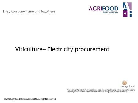 Viticulture– Electricity procurement Site / company name and logo here This is an AgriFood Skills Australia Ltd project developed in partnership with Energetics.
