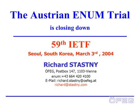 The Austrian ENUM Trial is closing down 59 th IETF Seoul, South Korea, March 3 rd, 2004 Richard STASTNY ÖFEG, Postbox 147, 1103-Vienna enum:+43 664 420.