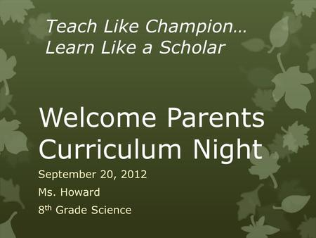 Welcome Parents Curriculum Night September 20, 2012 Ms. Howard 8 th Grade Science Teach Like Champion… Learn Like a Scholar.