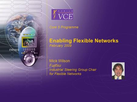 Www.mobilevce.com © 2009 Mobile VCE Core 5 Programme Enabling Flexible Networks February 2009 Mick Wilson Fujitsu Industrial Steering Group Chair for Flexible.