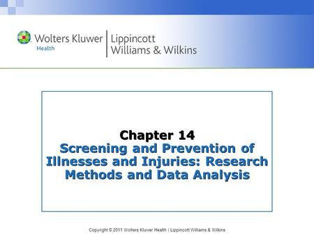 Copyright © 2011 Wolters Kluwer Health | Lippincott Williams & Wilkins Chapter 14 Screening and Prevention of Illnesses and Injuries: Research Methods.