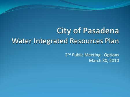 2 nd Public Meeting - Options March 30, 2010. Agenda  Overview of Water Issues  What is a WIRP?  Purpose of WIRP  Evaluation Process  WIRP Objectives.