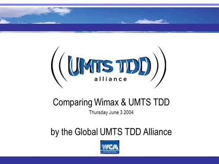Comparing Wimax & UMTS TDD Thursday June 3 2004 by the Global UMTS TDD Alliance.