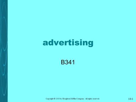 Copyright  2000 by Houghton Mifflin Company. All rights reserved. 18-1 <strong>advertising</strong> B341.