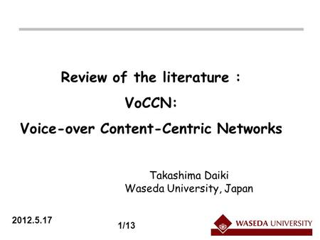 2012.5.17 Review of the literature : VoCCN: Voice-over Content-Centric Networks Takashima Daiki Waseda University, Japan 1/13.