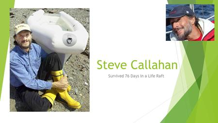Steve Callahan Survived 76 Days in a Life Raft. Life Before the Shipwreck  Born in 1952 (that makes him 63)  In high school, he taught himself to navigate.
