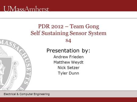Electrical & Computer Engineering Presentation by: Andrew Frieden Matthew Weydt Nick Setzer Tyler Dunn PDR 2012 – Team Gong Self Sustaining Sensor System.