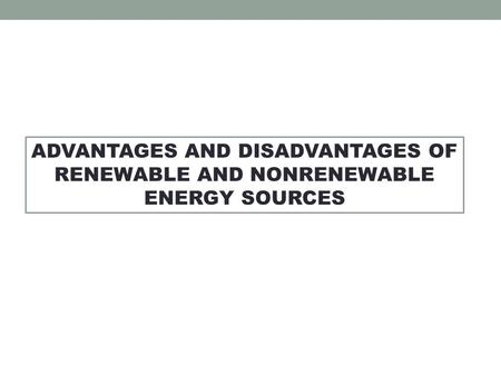 ADVANTAGES AND DISADVANTAGES OF RENEWABLE AND NONRENEWABLE ENERGY SOURCES.