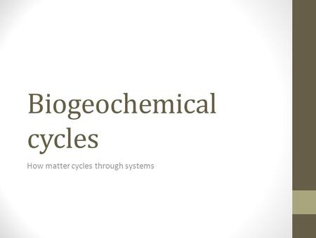 Biogeochemical cycles How matter cycles through systems.