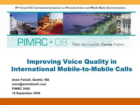 Improving Voice Quality in International Mobile-to-Mobile Calls Aram Falsafi, Seattle, WA PIMRC 2008 18 September 2008.