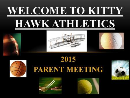 2015 PARENT MEETING WELCOME TO KITTY HAWK ATHLETICS.