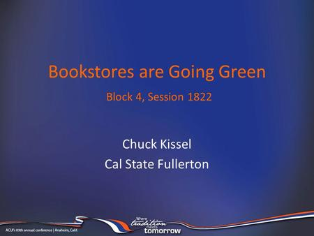 Bookstores are Going Green Block 4, Session 1822 Chuck Kissel Cal State Fullerton.