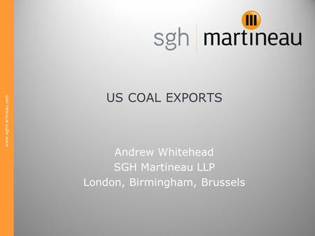 Www.sghmartineau.com US COAL EXPORTS Andrew Whitehead SGH Martineau LLP London, Birmingham, Brussels.