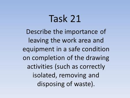 Task 21 Describe the importance of leaving the work area and equipment in a safe condition on completion of the drawing activities (such as correctly isolated,