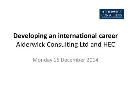 Developing an international career Alderwick Consulting Ltd and HEC Monday 15 December 2014.