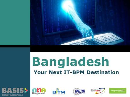Bangladesh Your Next IT-BPM Destination. LOGO Bangladesh – A Land of Opportunities 65% Youth (18 – 35 years) 250,000 IT Professionals 117 Million Mobile.