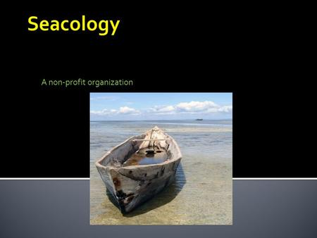 A non-profit organization. What does Seacology Do Seacology's main goal is to preserve the highly endangered biodiversity of islands and coral reef throughout.
