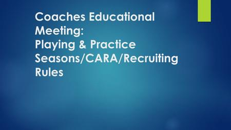 Coaches Educational Meeting: Playing & Practice Seasons/CARA/Recruiting Rules.