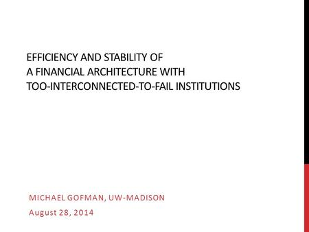 EFFICIENCY AND STABILITY OF A FINANCIAL ARCHITECTURE WITH TOO-INTERCONNECTED-TO-FAIL INSTITUTIONS MICHAEL GOFMAN, UW-MADISON August 28, 2014.