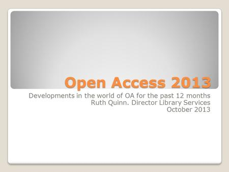 Open Access 2013 Developments in the world of OA for the past 12 months Ruth Quinn. Director Library Services October 2013.