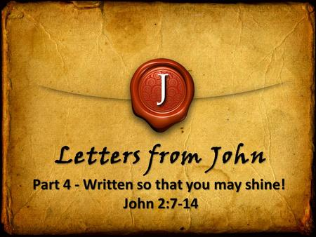 J Letters from John Part 4 - Written so that you may shine! John 2:7-14.
