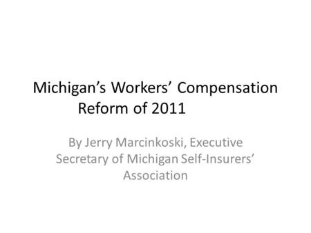 Michigan's Workers' Compensation Reform of 2011 By Jerry Marcinkoski, Executive Secretary of Michigan Self-Insurers' Association.