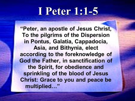 """Peter, an apostle of Jesus Christ, To the pilgrims of the Dispersion in Pontus, Galatia, Cappadocia, Asia, and Bithynia, elect according to the foreknowledge."