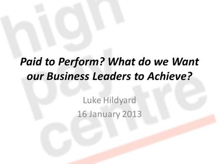 Paid to Perform? What do we Want our Business Leaders to Achieve? Luke Hildyard 16 January 2013.